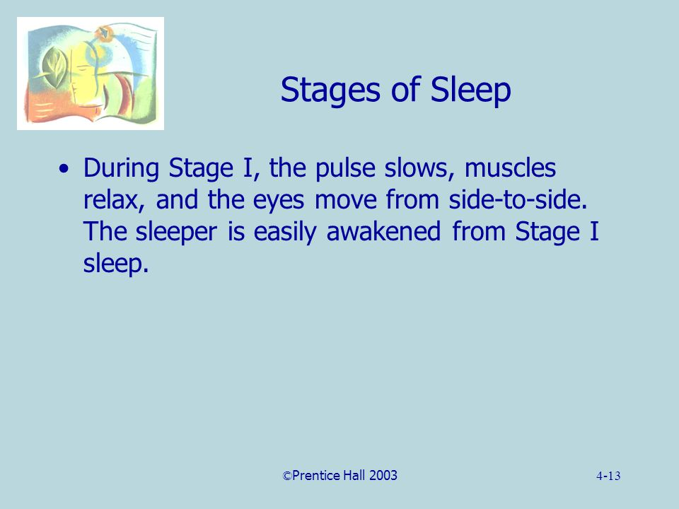 ©Prentice Hall 20034-13 Stages of Sleep During Stage I, the pulse slows, muscles relax, and the eyes move from side-to-side.