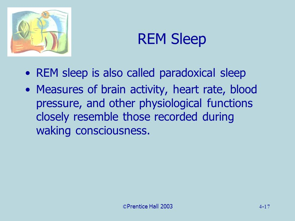 ©Prentice Hall 20034-17 REM Sleep REM sleep is also called paradoxical sleep Measures of brain activity, heart rate, blood pressure, and other physiological functions closely resemble those recorded during waking consciousness.