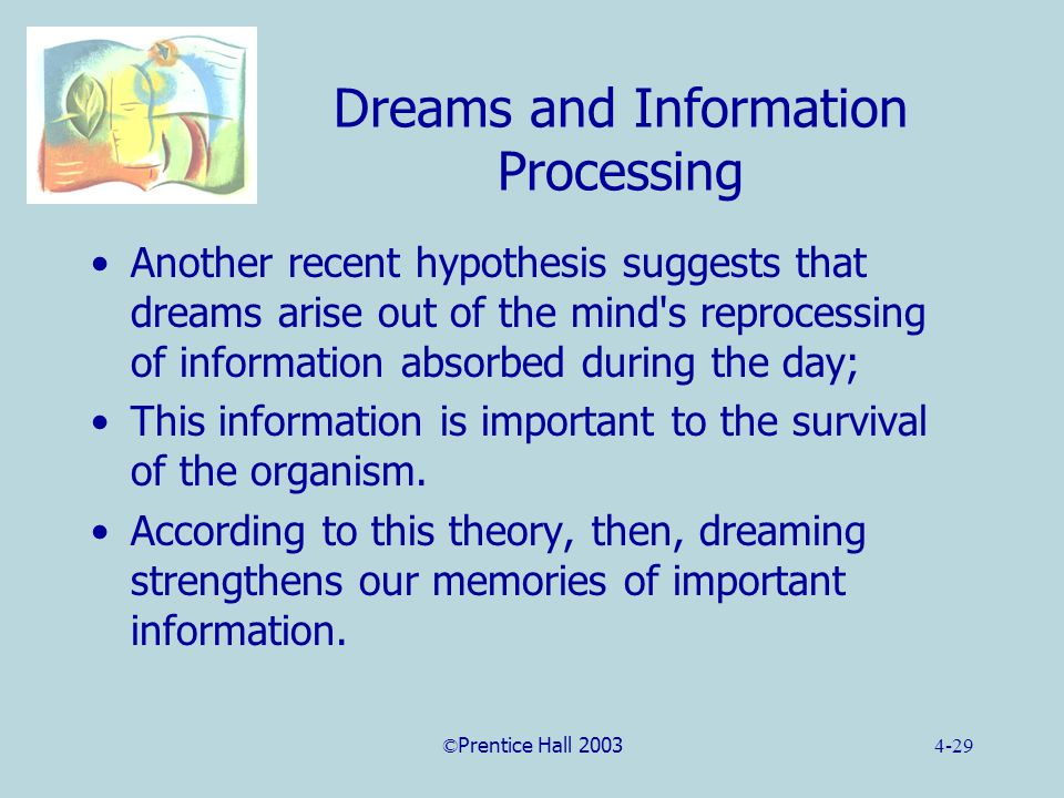 ©Prentice Hall 20034-29 Dreams and Information Processing Another recent hypothesis suggests that dreams arise out of the mind s reprocessing of information absorbed during the day; This information is important to the survival of the organism.