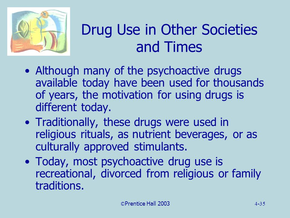 ©Prentice Hall 20034-35 Drug Use in Other Societies and Times Although many of the psychoactive drugs available today have been used for thousands of years, the motivation for using drugs is different today.