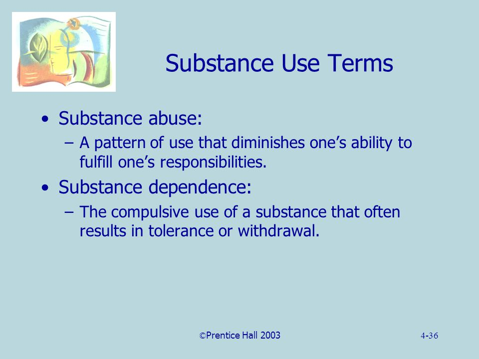 ©Prentice Hall 20034-36 Substance Use Terms Substance abuse: –A pattern of use that diminishes one's ability to fulfill one's responsibilities.