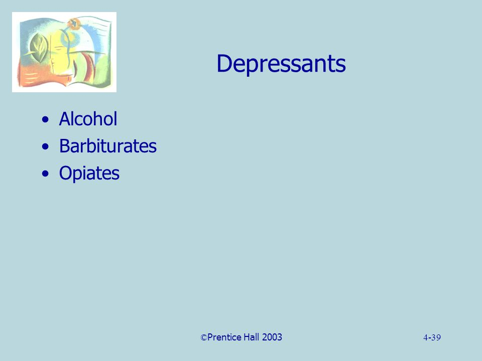 ©Prentice Hall 20034-39 Depressants Alcohol Barbiturates Opiates