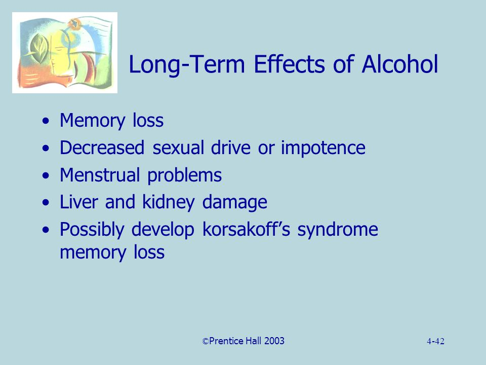 ©Prentice Hall 20034-42 Long-Term Effects of Alcohol Memory loss Decreased sexual drive or impotence Menstrual problems Liver and kidney damage Possibly develop korsakoff's syndrome memory loss