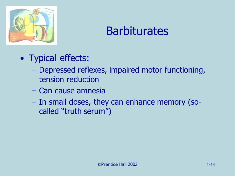 ©Prentice Hall 20034-43 Barbiturates Typical effects: –Depressed reflexes, impaired motor functioning, tension reduction –Can cause amnesia –In small doses, they can enhance memory (so- called truth serum )