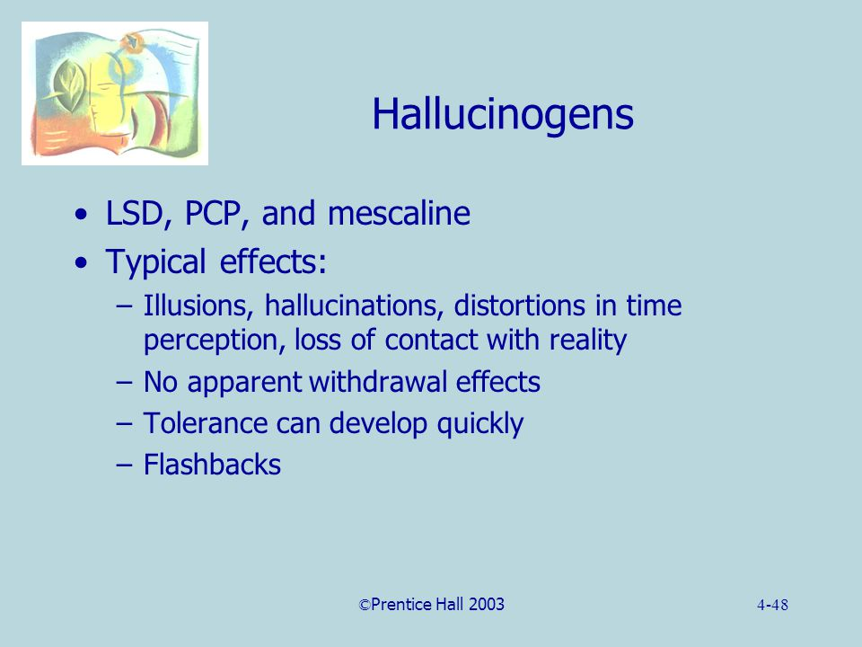 ©Prentice Hall 20034-48 Hallucinogens LSD, PCP, and mescaline Typical effects: –Illusions, hallucinations, distortions in time perception, loss of contact with reality –No apparent withdrawal effects –Tolerance can develop quickly –Flashbacks