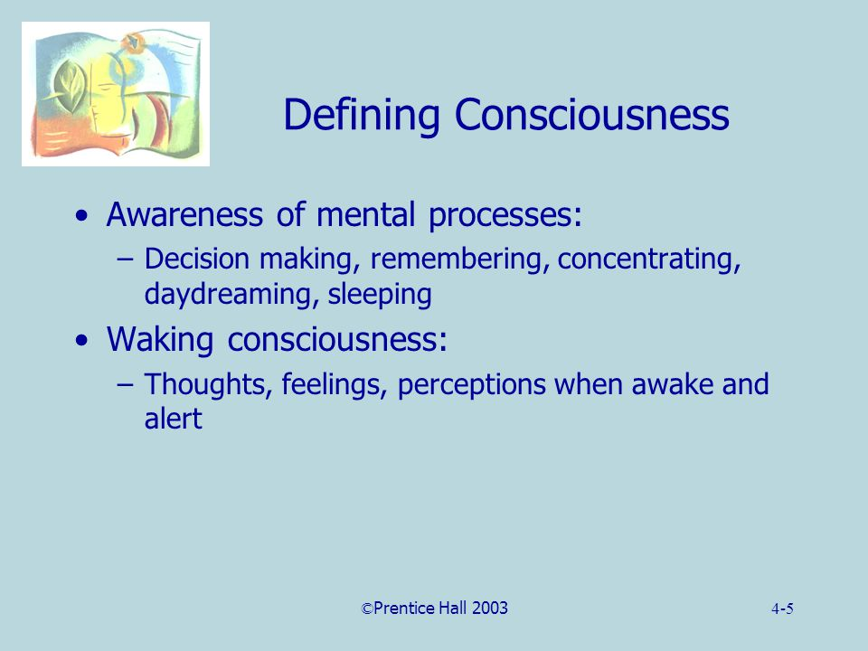 ©Prentice Hall 20034-5 Defining Consciousness Awareness of mental processes: –Decision making, remembering, concentrating, daydreaming, sleeping Waking consciousness: –Thoughts, feelings, perceptions when awake and alert