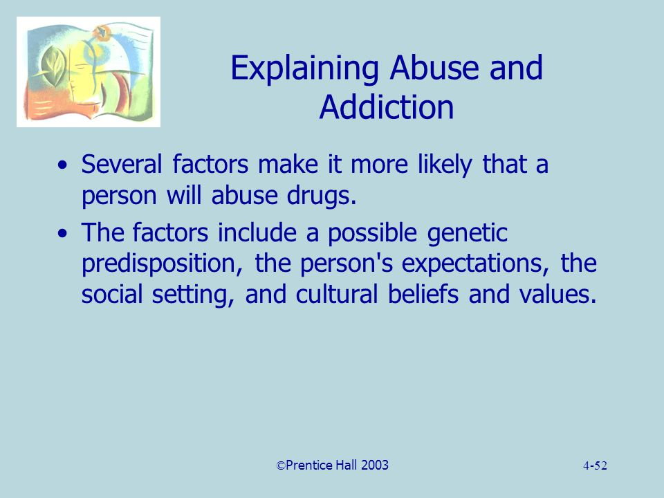 ©Prentice Hall 20034-52 Explaining Abuse and Addiction Several factors make it more likely that a person will abuse drugs.
