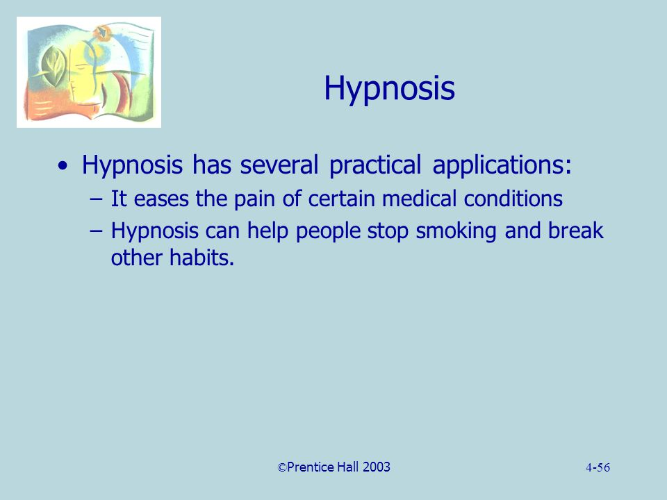 ©Prentice Hall 20034-56 Hypnosis Hypnosis has several practical applications: –It eases the pain of certain medical conditions –Hypnosis can help people stop smoking and break other habits.