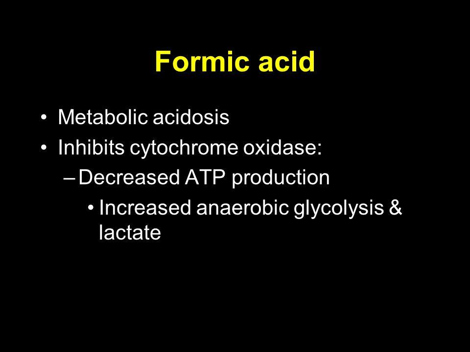 Formic acid Metabolic acidosis Inhibits cytochrome oxidase: –Decreased ATP production Increased anaerobic glycolysis & lactate