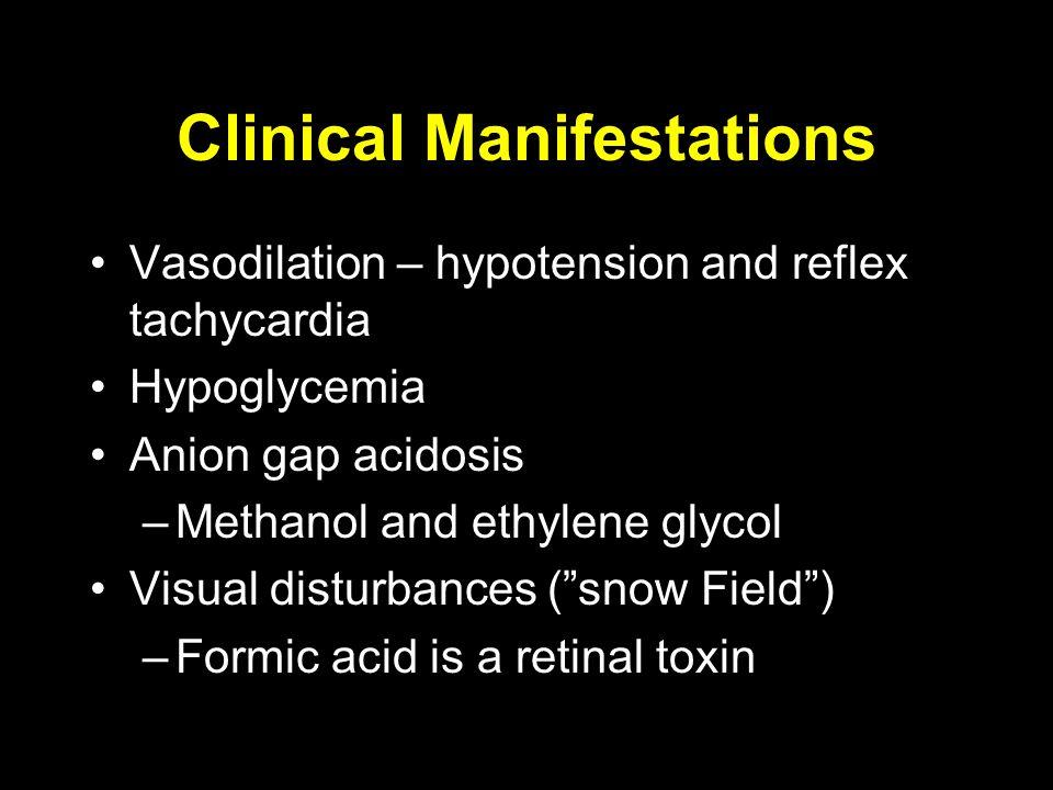 Clinical Manifestations Vasodilation – hypotension and reflex tachycardia Hypoglycemia Anion gap acidosis –Methanol and ethylene glycol Visual disturbances ( snow Field ) –Formic acid is a retinal toxin