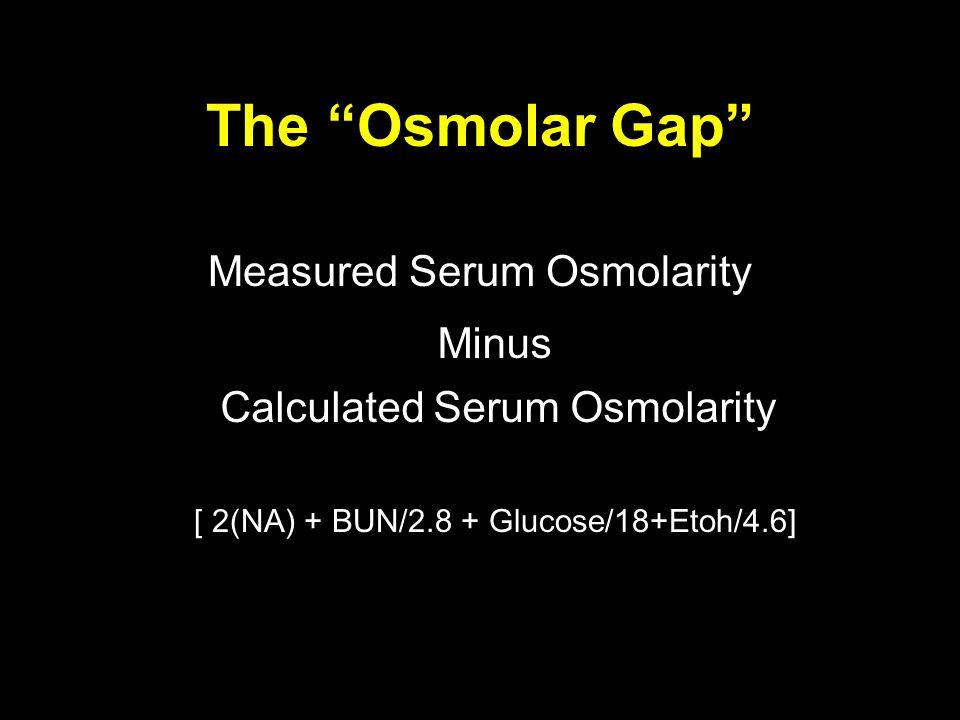 The Osmolar Gap Measured Serum Osmolarity Minus Calculated Serum Osmolarity [ 2(NA) + BUN/2.8 + Glucose/18+Etoh/4.6]