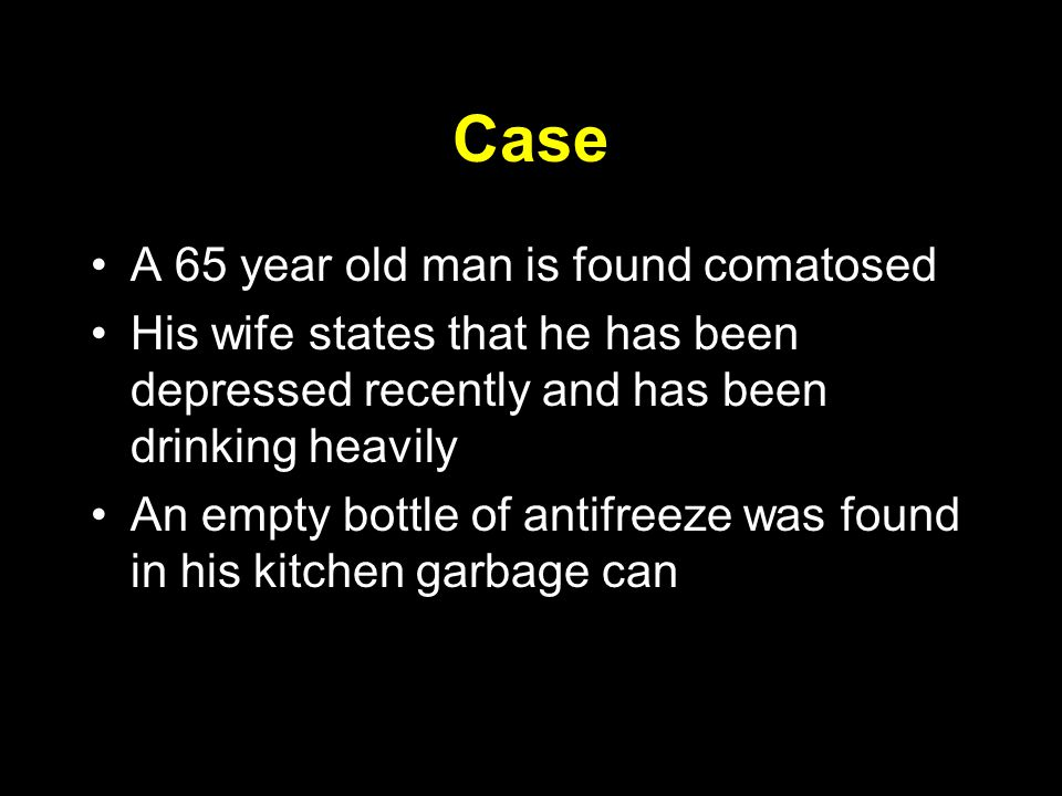 Case A 65 year old man is found comatosed His wife states that he has been depressed recently and has been drinking heavily An empty bottle of antifreeze was found in his kitchen garbage can