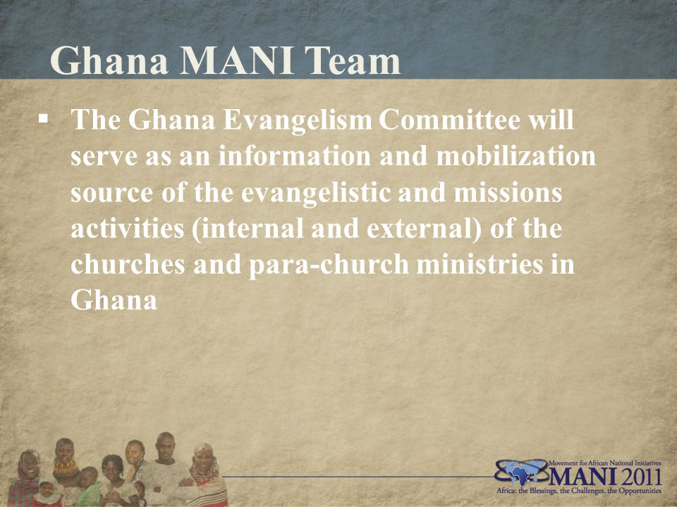 Ghana MANI Team  The Ghana Evangelism Committee will serve as an information and mobilization source of the evangelistic and missions activities (internal and external) of the churches and para-church ministries in Ghana