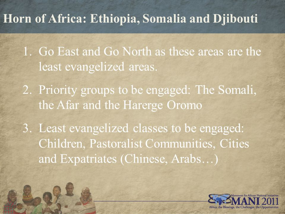 Horn of Africa: Ethiopia, Somalia and Djibouti 1.Go East and Go North as these areas are the least evangelized areas.