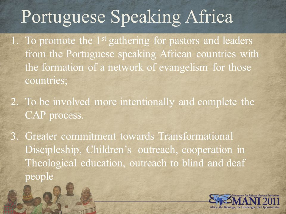 Portuguese Speaking Africa 1.To promote the 1 st gathering for pastors and leaders from the Portuguese speaking African countries with the formation of a network of evangelism for those countries; 2.To be involved more intentionally and complete the CAP process.