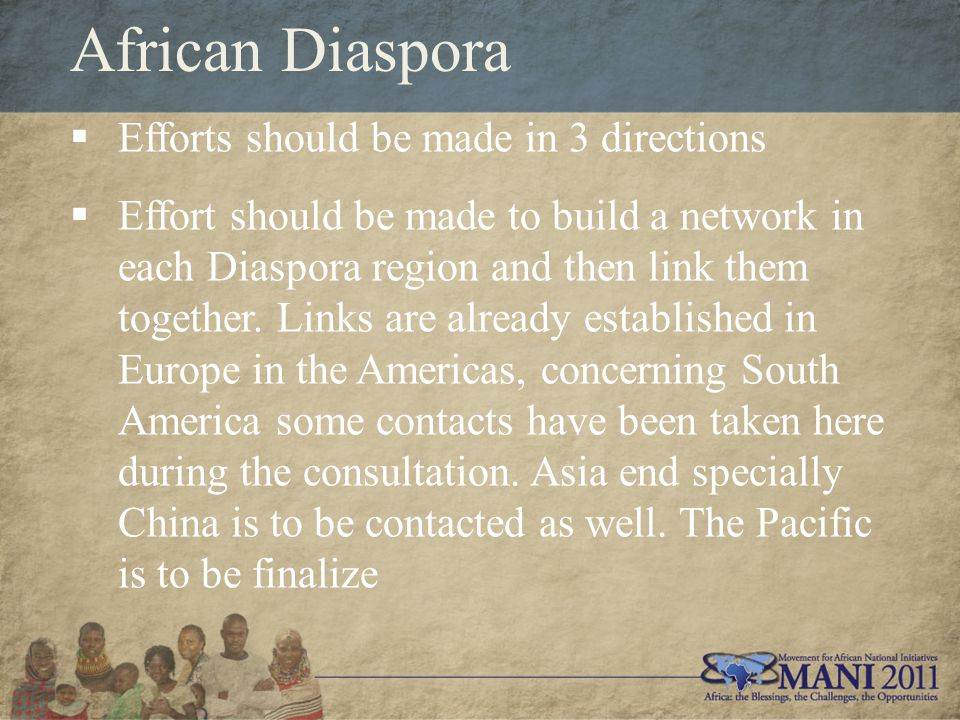 African Diaspora  Efforts should be made in 3 directions  Effort should be made to build a network in each Diaspora region and then link them together.