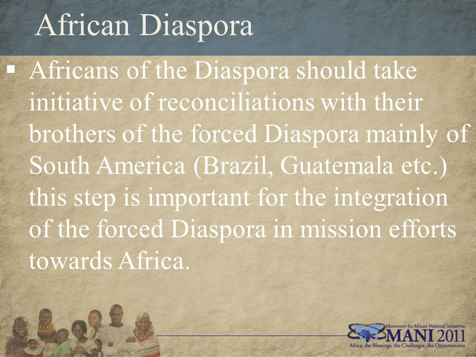 African Diaspora  Africans of the Diaspora should take initiative of reconciliations with their brothers of the forced Diaspora mainly of South America (Brazil, Guatemala etc.) this step is important for the integration of the forced Diaspora in mission efforts towards Africa.