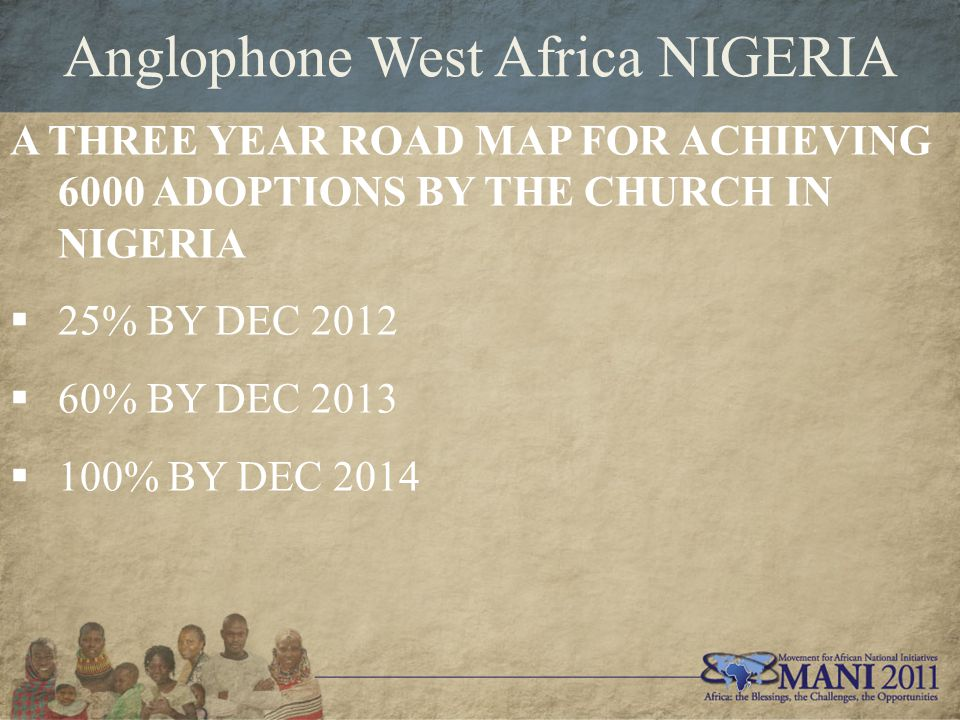 Anglophone West Africa NIGERIA A THREE YEAR ROAD MAP FOR ACHIEVING 6000 ADOPTIONS BY THE CHURCH IN NIGERIA  25% BY DEC 2012  60% BY DEC 2013  100% BY DEC 2014