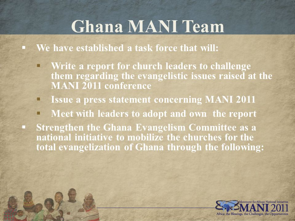Ghana MANI Team  We have established a task force that will:  Write a report for church leaders to challenge them regarding the evangelistic issues raised at the MANI 2011 conference  Issue a press statement concerning MANI 2011  Meet with leaders to adopt and own the report  Strengthen the Ghana Evangelism Committee as a national initiative to mobilize the churches for the total evangelization of Ghana through the following: