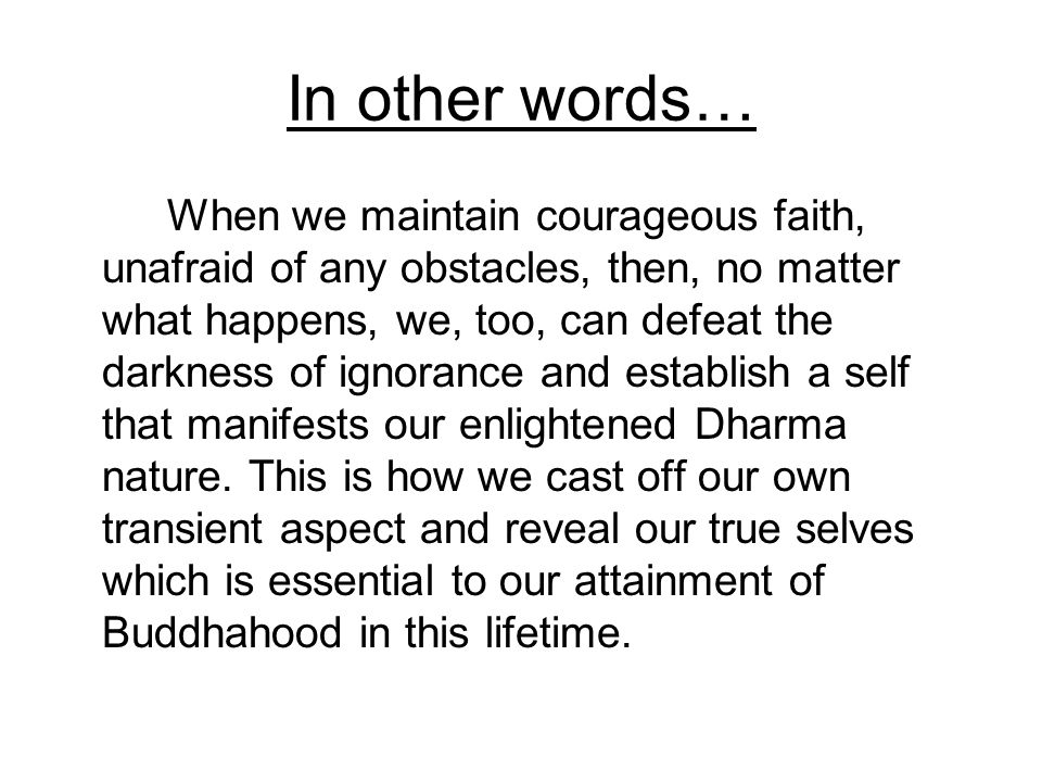 In other words… When we maintain courageous faith, unafraid of any obstacles, then, no matter what happens, we, too, can defeat the darkness of ignora