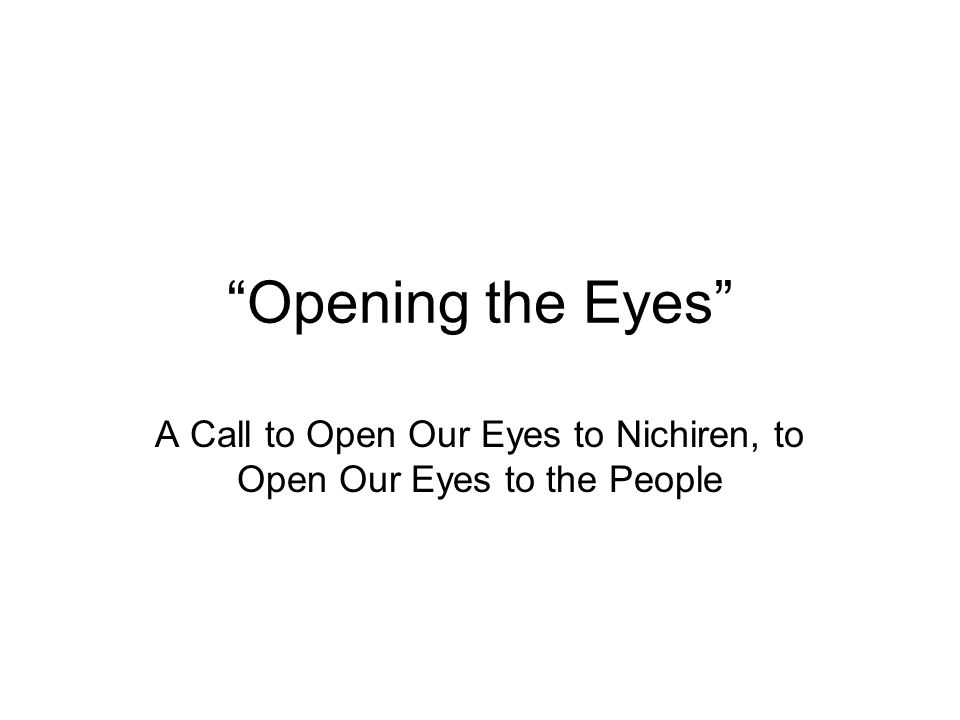 """""""Opening the Eyes"""" A Call to Open Our Eyes to Nichiren, to Open Our Eyes to the People"""