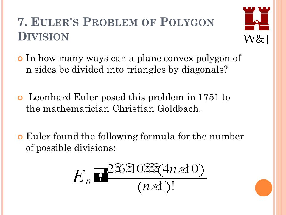 7. E ULER ' S P ROBLEM OF P OLYGON D IVISION In how many ways can a plane convex polygon of n sides be divided into triangles by diagonals? Leonhard E