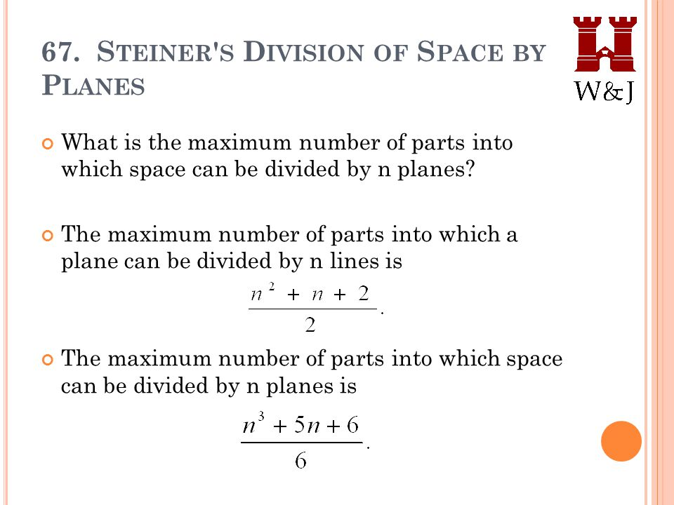 67. S TEINER ' S D IVISION OF S PACE BY P LANES What is the maximum number of parts into which space can be divided by n planes? The maximum number of