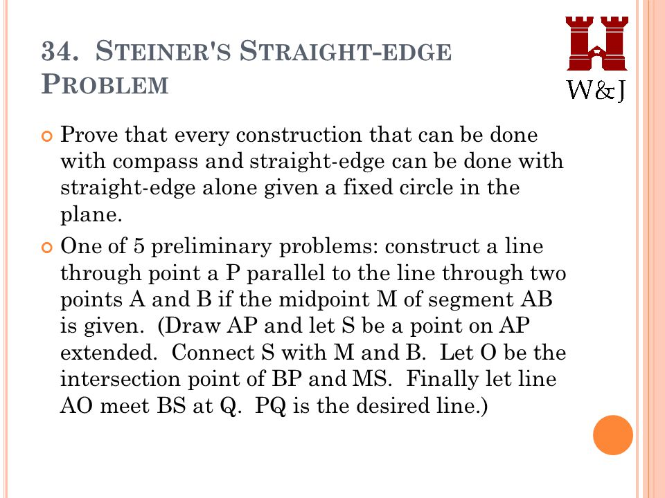34. S TEINER ' S S TRAIGHT - EDGE P ROBLEM Prove that every construction that can be done with compass and straight-edge can be done with straight-edg
