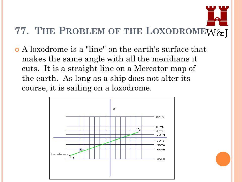 77. T HE P ROBLEM OF THE L OXODROME A loxodrome is a