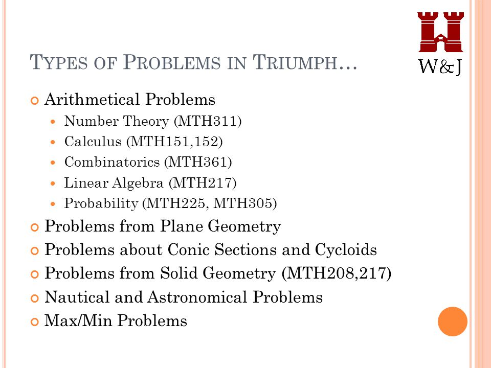 T YPES OF P ROBLEMS IN T RIUMPH … Arithmetical Problems Number Theory (MTH311) Calculus (MTH151,152) Combinatorics (MTH361) Linear Algebra (MTH217) Probability (MTH225, MTH305) Problems from Plane Geometry Problems about Conic Sections and Cycloids Problems from Solid Geometry (MTH208,217) Nautical and Astronomical Problems Max/Min Problems