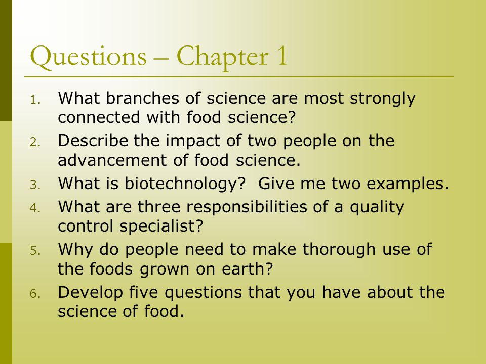 Questions – Chapter 1 1. What branches of science are most strongly connected with food science? 2. Describe the impact of two people on the advanceme