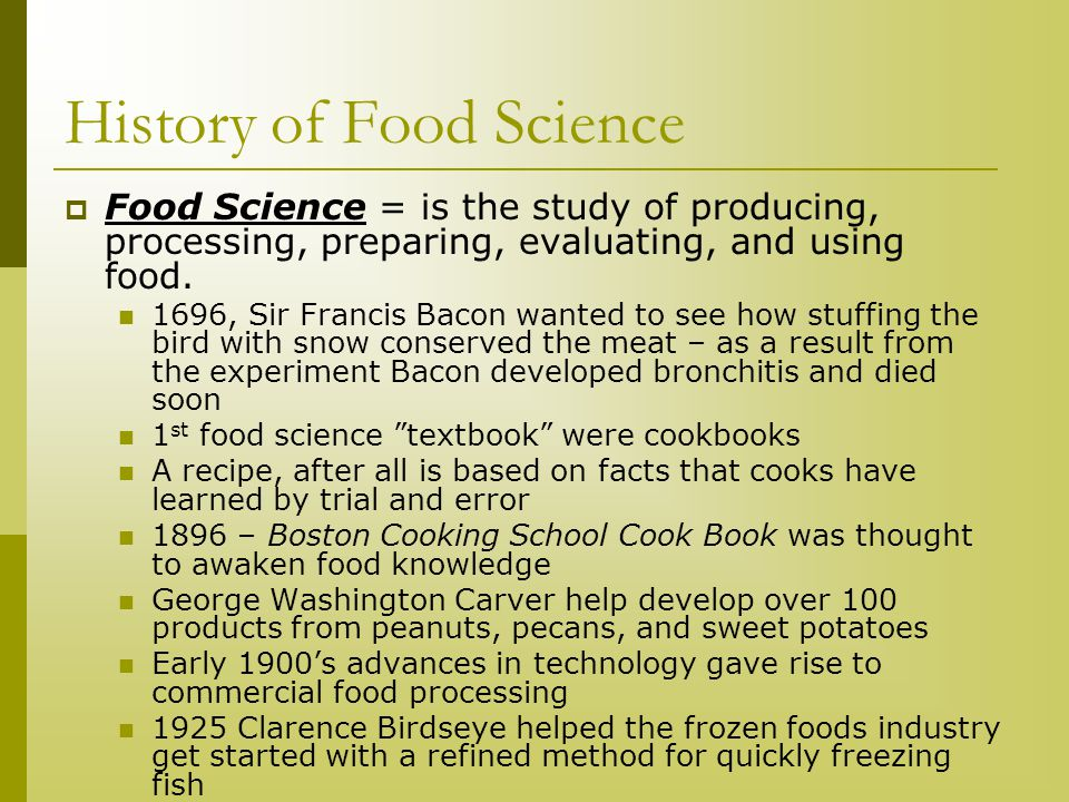 History of Food Science  Food Science = is the study of producing, processing, preparing, evaluating, and using food. 1696, Sir Francis Bacon wanted