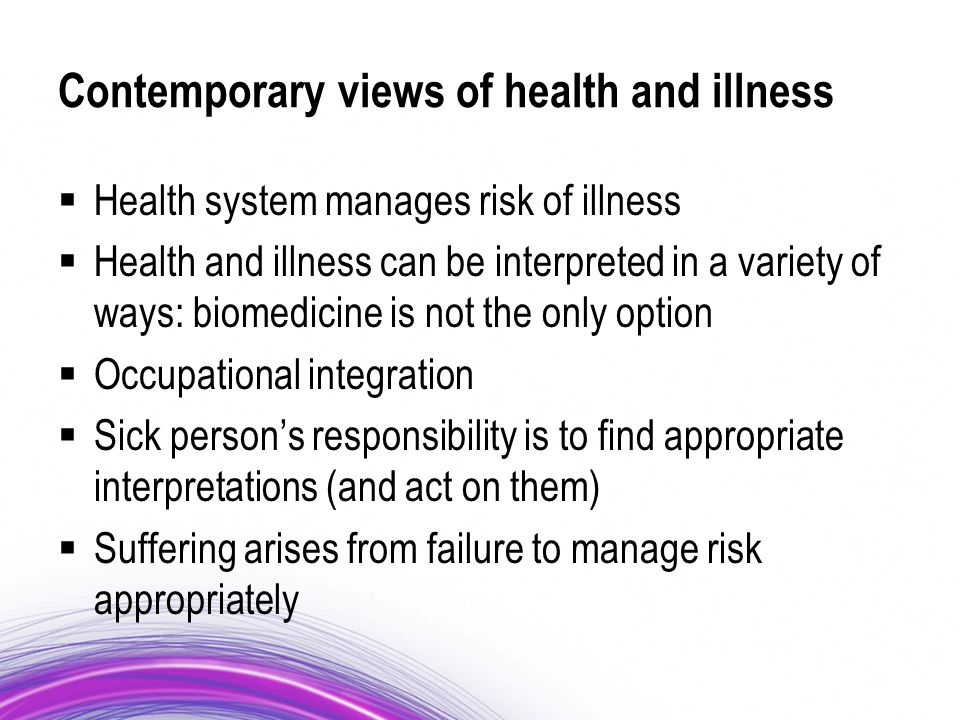 Contemporary views of health and illness  Health system manages risk of illness  Health and illness can be interpreted in a variety of ways: biomedicine is not the only option  Occupational integration  Sick person's responsibility is to find appropriate interpretations (and act on them)  Suffering arises from failure to manage risk appropriately