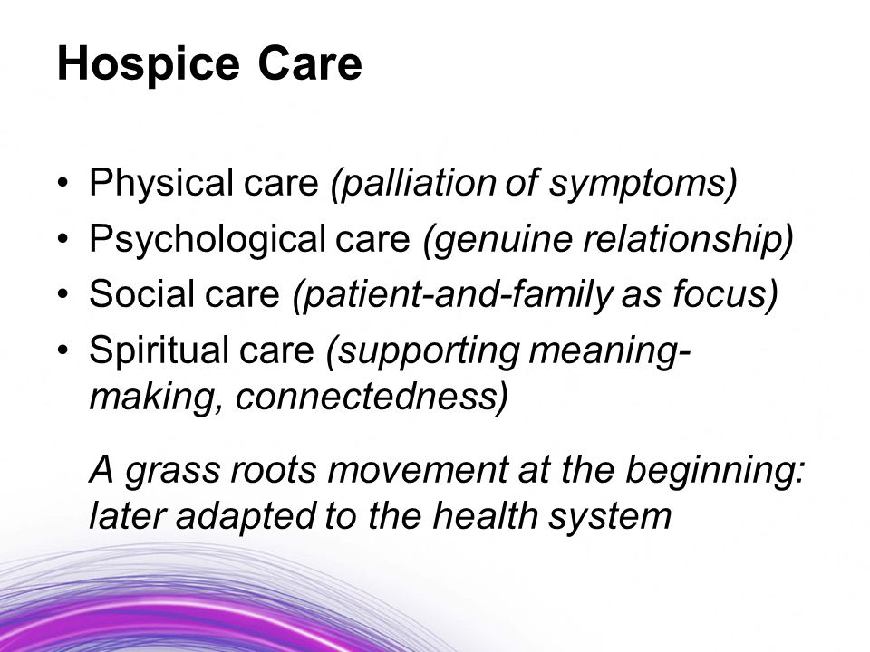 Hospice Care Physical care (palliation of symptoms) Psychological care (genuine relationship) Social care (patient-and-family as focus) Spiritual care (supporting meaning- making, connectedness) A grass roots movement at the beginning: later adapted to the health system