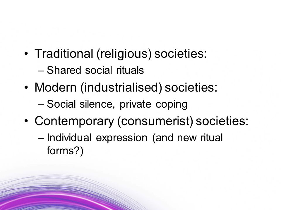 Traditional (religious) societies: –Shared social rituals Modern (industrialised) societies: –Social silence, private coping Contemporary (consumerist) societies: –Individual expression (and new ritual forms?)