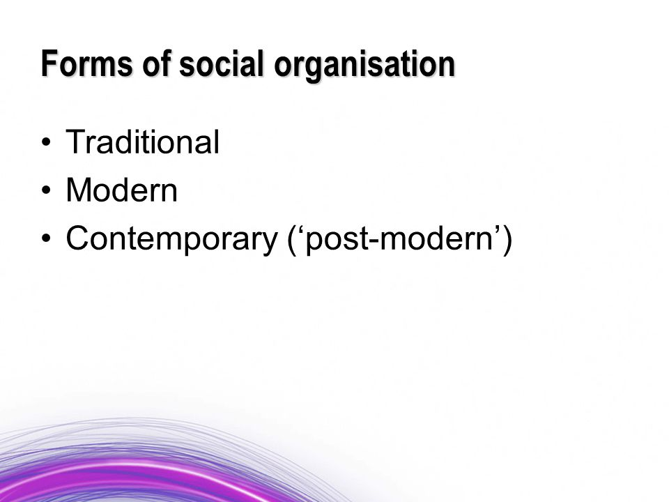 Forms of social organisation Traditional Modern Contemporary ('post-modern')