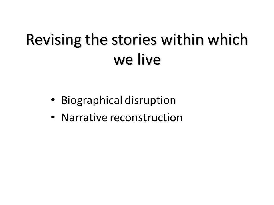Revising the stories within which we live Biographical disruption Narrative reconstruction