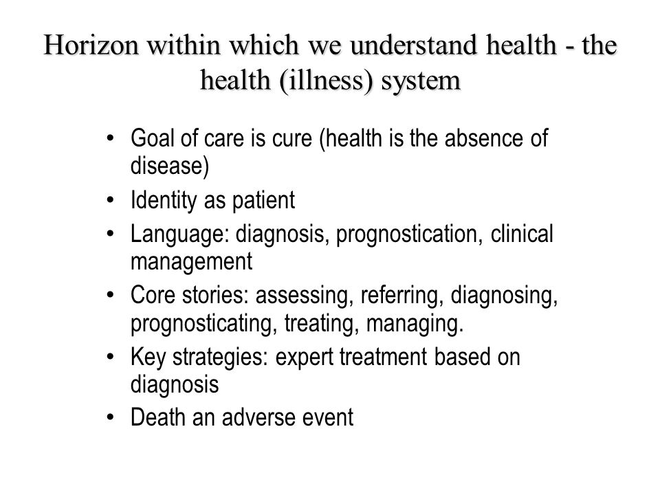 Horizon within which we understand health - the health (illness) system Goal of care is cure (health is the absence of disease) Identity as patient Language: diagnosis, prognostication, clinical management Core stories: assessing, referring, diagnosing, prognosticating, treating, managing.