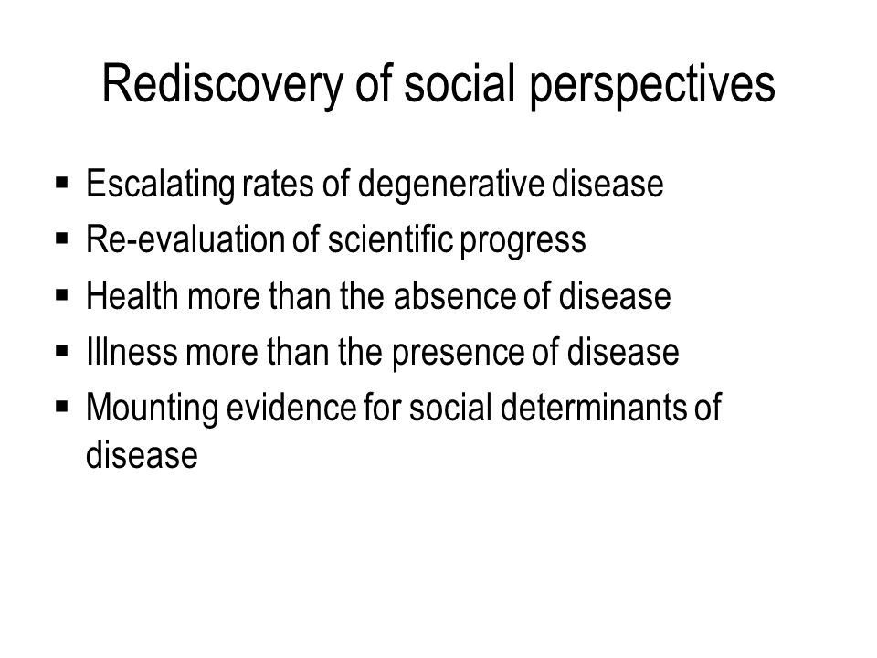 Rediscovery of social perspectives  Escalating rates of degenerative disease  Re-evaluation of scientific progress  Health more than the absence of disease  Illness more than the presence of disease  Mounting evidence for social determinants of disease