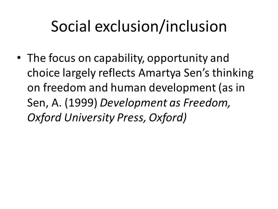 Social exclusion/inclusion The focus on capability, opportunity and choice largely reflects Amartya Sen's thinking on freedom and human development (as in Sen, A.