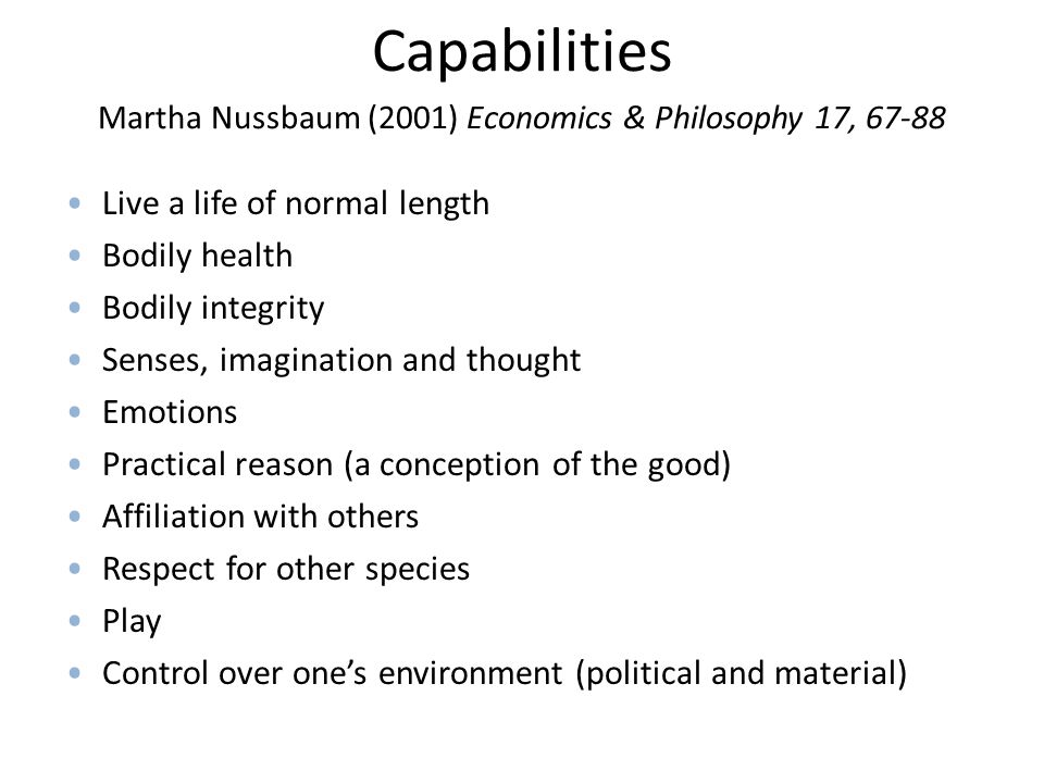 Capabilities Martha Nussbaum (2001) Economics & Philosophy 17, 67-88 Live a life of normal length Bodily health Bodily integrity Senses, imagination and thought Emotions Practical reason (a conception of the good) Affiliation with others Respect for other species Play Control over one's environment (political and material)