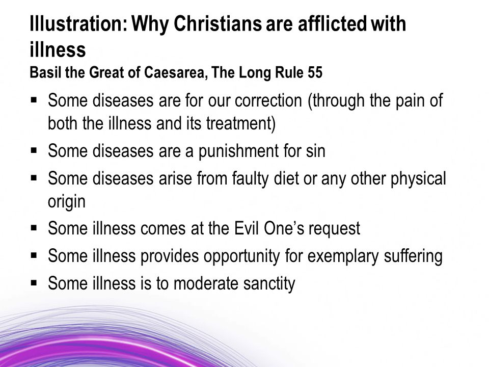 Illustration: Why Christians are afflicted with illness Basil the Great of Caesarea, The Long Rule 55  Some diseases are for our correction (through the pain of both the illness and its treatment)  Some diseases are a punishment for sin  Some diseases arise from faulty diet or any other physical origin  Some illness comes at the Evil One's request  Some illness provides opportunity for exemplary suffering  Some illness is to moderate sanctity