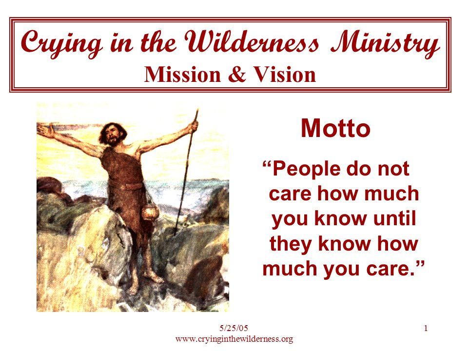 5/25/05 www.cryinginthewilderness.org 1 Crying in the Wilderness Ministry Mission & Vision Motto People do not care how much you know until they know how much you care.