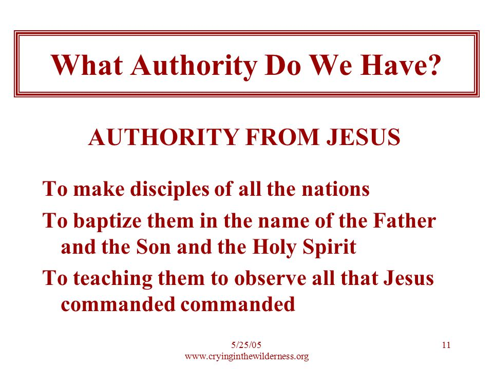 5/25/05 www.cryinginthewilderness.org 11 To make disciples of all the nations To baptize them in the name of the Father and the Son and the Holy Spirit To teaching them to observe all that Jesus commanded commanded What Authority Do We Have.