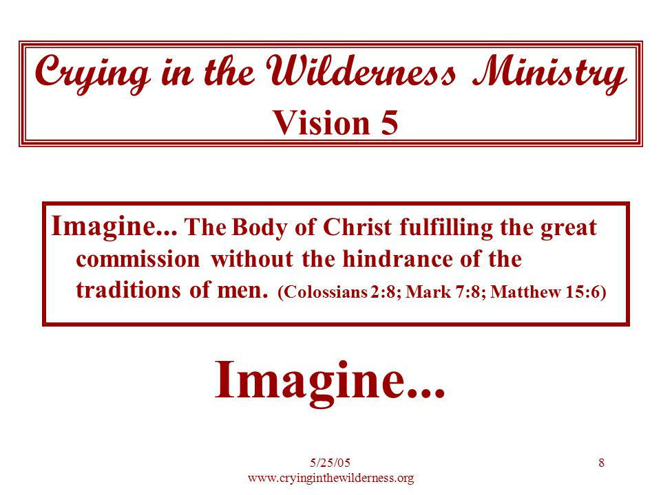 5/25/05 www.cryinginthewilderness.org 9 As a follower of Christ we are required to: Love the whole Body of Christ Be in unity with the whole Body of Christ Be His representative to the whole world Show His Love to the whole world What Are We Called To Do?