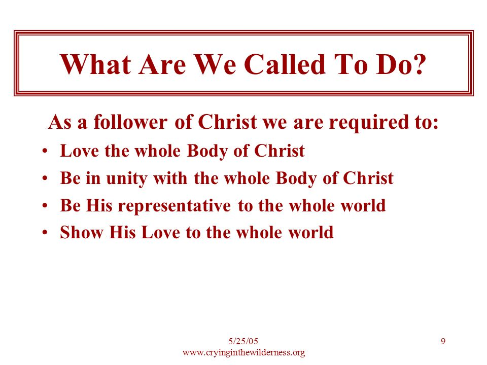 5/25/05 www.cryinginthewilderness.org 9 As a follower of Christ we are required to: Love the whole Body of Christ Be in unity with the whole Body of Christ Be His representative to the whole world Show His Love to the whole world What Are We Called To Do