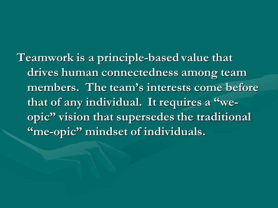 Teamwork is a principle-based value that drives human connectedness among team members. The team's interests come before that of any individual. It re
