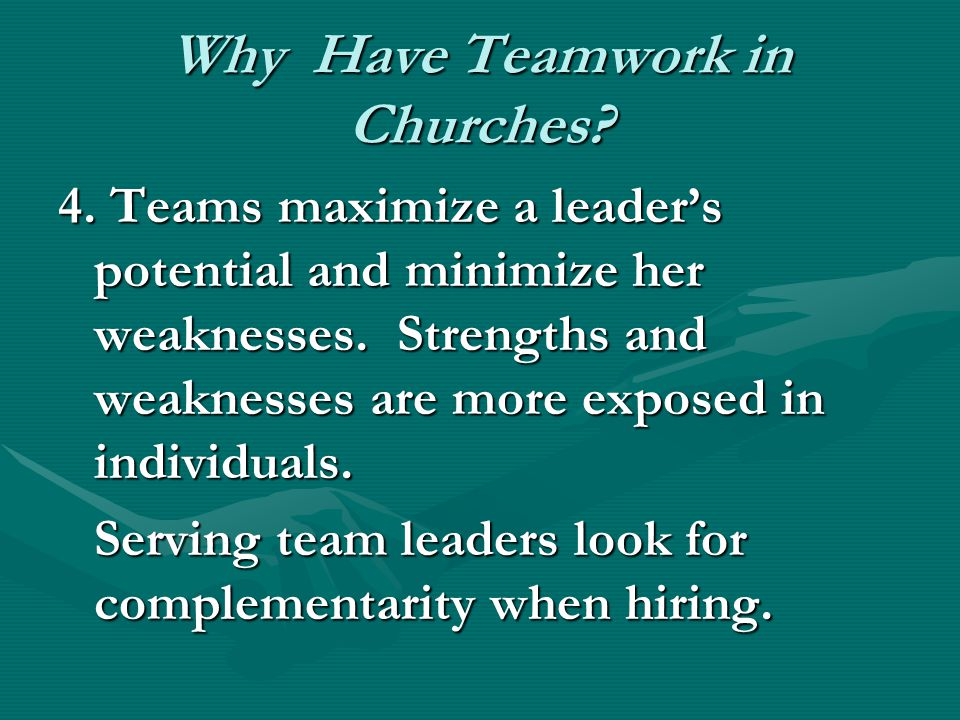 Why Have Teamwork in Churches. 4. Teams maximize a leader's potential and minimize her weaknesses.