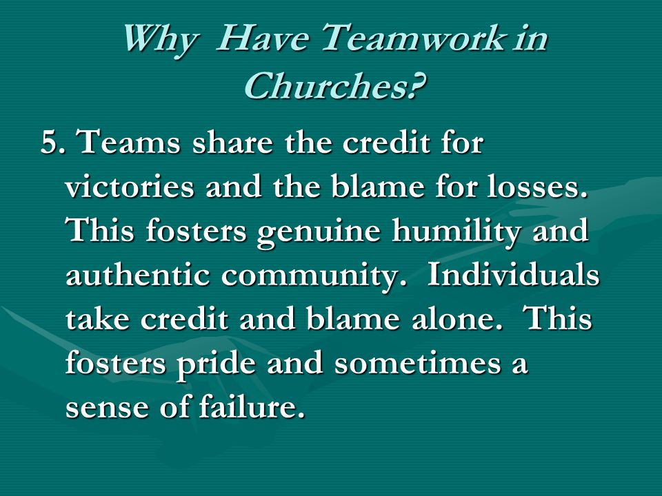 Why Have Teamwork in Churches. 5. Teams share the credit for victories and the blame for losses.
