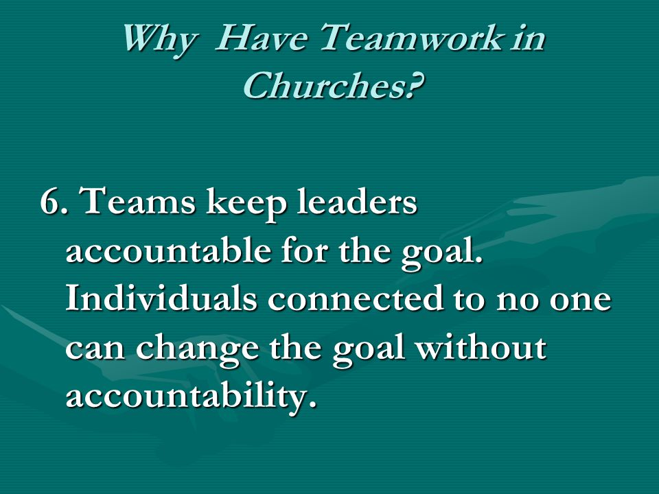 Why Have Teamwork in Churches? 6. Teams keep leaders accountable for the goal. Individuals connected to no one can change the goal without accountabil